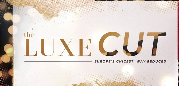 The Luxe Cut. Europe's chicest, way reduced.